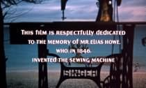 This film is respectfully dedicated to the memory of Mr. Elias Howe, who, in 1846, invented the sewing machine